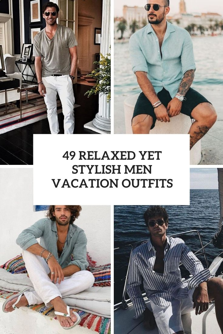 49 Relaxed Yet Stylish Men Vacation Outfits