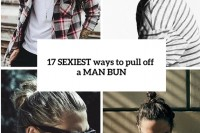 17-sexiest-ways-to-pull-off-a-man-bun