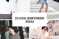 23 Summer Outfits With Shirtdresses To Repeat