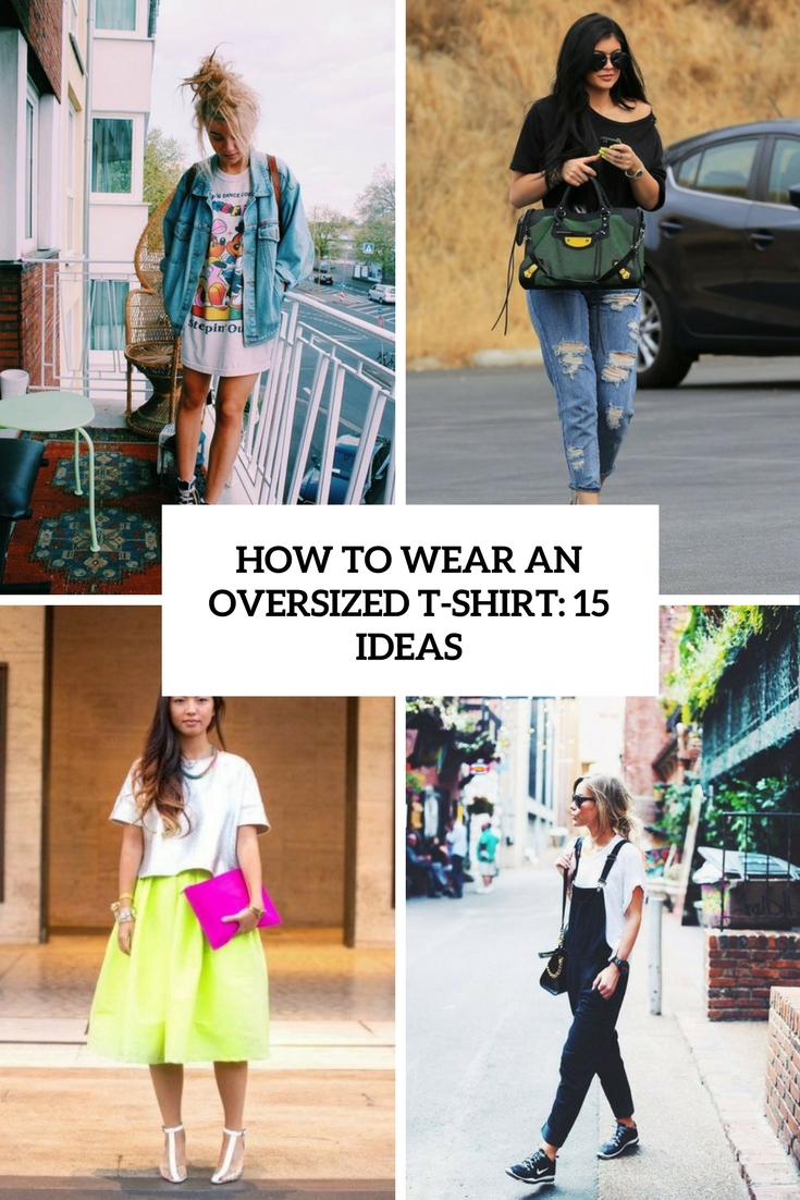 How To Wear An Oversized T-Shirt: 15 Ideas