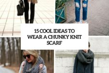 15 cool ideas to wear a chunky knit scarf cover
