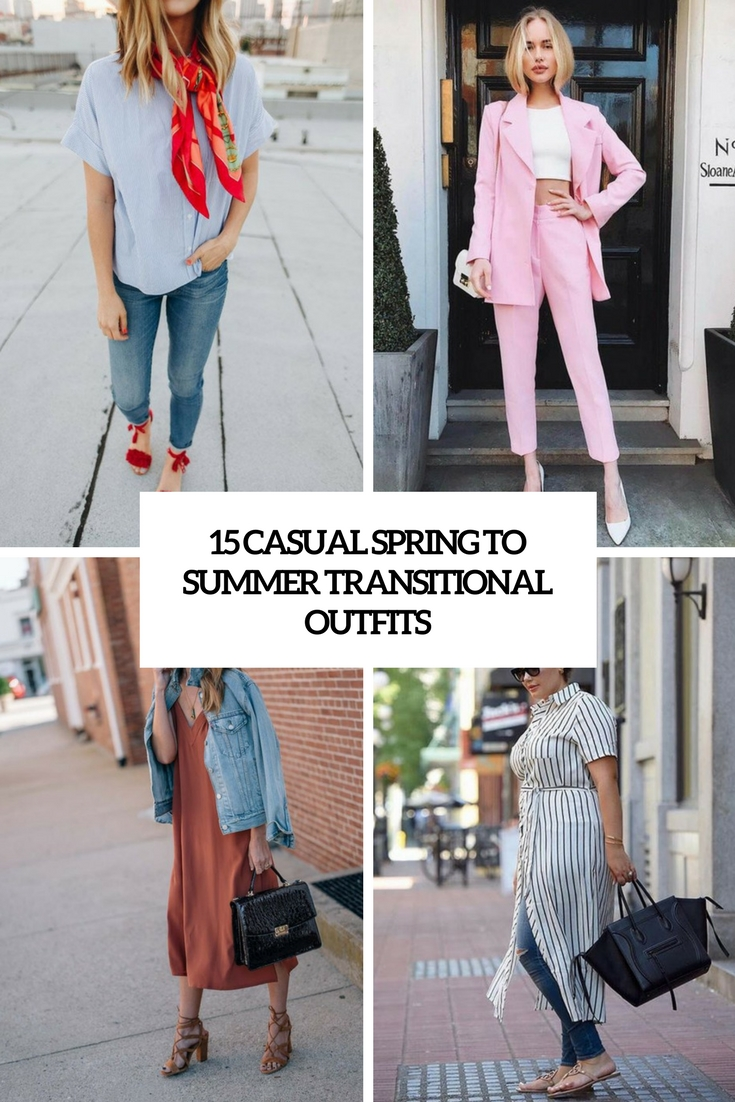 15 Casual Spring To Summer Transitional Outfits