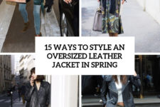15 ways to style an oversized leather jacket in spring cover