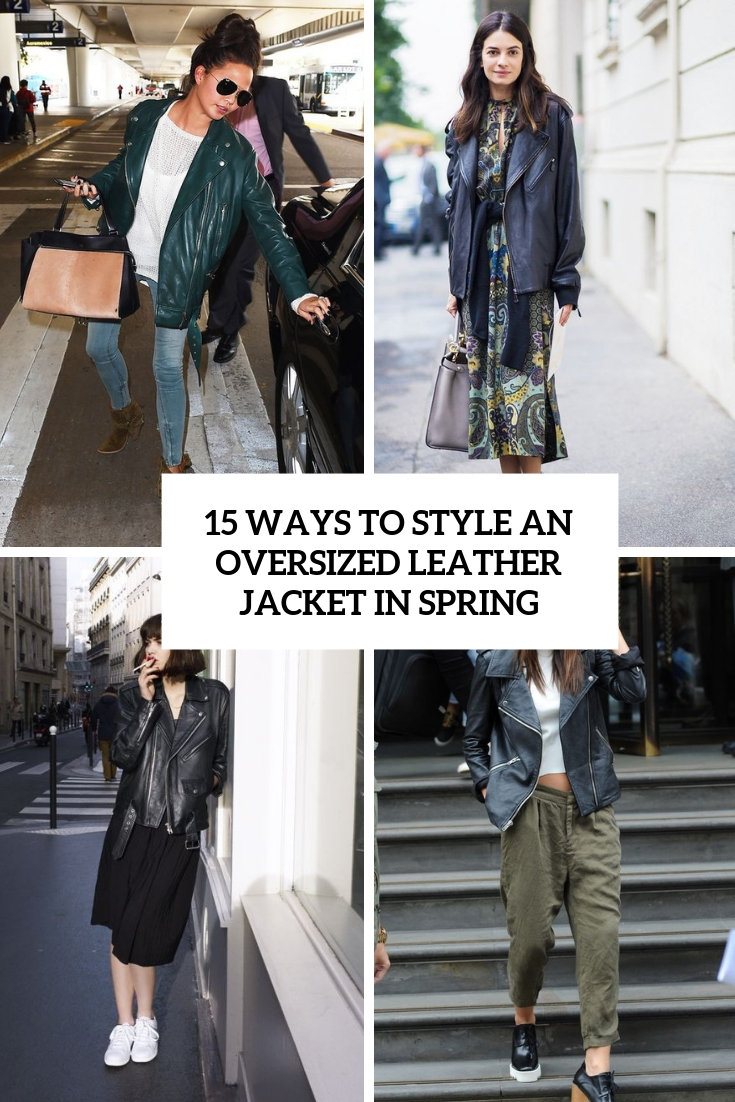 1261ed524 15 Ways To Style An Oversized Leather Jacket In Spring - Styleoholic