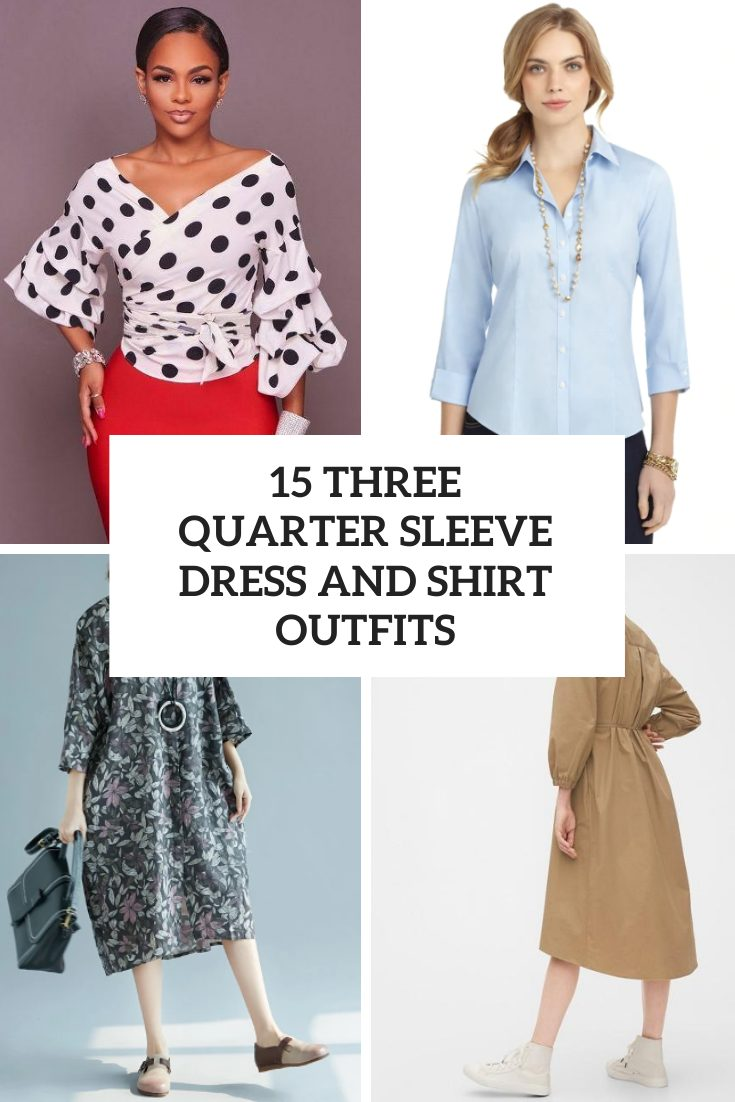 15 Looks With Three Quarter Sleeve Shirts And Dresses