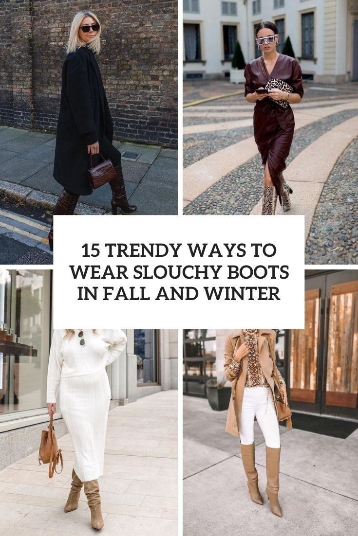 15 Trendy Ways To Wear Slouchy Boots In Fall And Winter